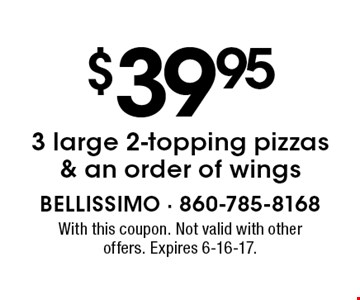 $39.95 for 3 large 2-topping pizzas & an order of wings. With this coupon. Not valid with other offers. Expires 6-16-17.