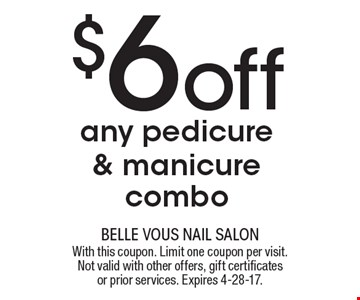 $6 off any pedicure & manicure combo. With this coupon. Limit one coupon per visit. Not valid with other offers, gift certificates or prior services. Expires 4-28-17.