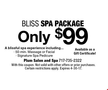 Only $99 bliss spa package A blissful spa experience including...- 50-min. Massage or Facial - Signature Spa Pedicure. With this coupon. Not valid with other offers or prior purchases. Certain restrictions apply. Expires 4-30-17.