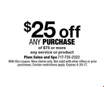 $25 off any Purchase of $75 or more any service or product. With this coupon. New clients only. Not valid with other offers or prior purchases. Certain restrictions apply. Expires 4-30-17.