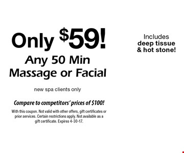 Only $59! Any 50 Min Massage or Facial. new spa clients only. Includes deep tissue & hot stone! With this coupon. Not valid with other offers, gift certificates or prior services. Certain restrictions apply. Not available as a gift certificate. Expires 4-30-17.