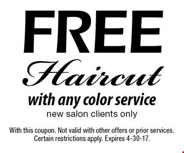 Free haircut with any color service. New salon clients only. With this coupon. Not valid with other offers or prior services. Certain restrictions apply. Expires 4-30-17.