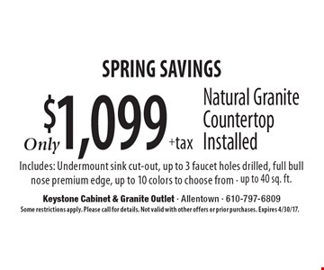 Spring savings. $1,099 + tax natural granite countertop installed. Includes: undermount sink cut-out, up to 3 faucet holes drilled, full bull nose premium edge, up to 10 colors to choose from. Up to 40 sq. ft.. Some restrictions apply. Please call for details. Not valid with other offers or prior purchases. Expires 4/30/17.