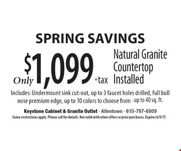 Spring savings $1,099+tax Natural Granite Countertop Installed Includes: Undermount sink cut-out, up to 3 faucet holes drilled, full bull nose premium edge, up to 10 colors to choose from - up to 40 sq. ft.. Some restrictions apply. Please call for details. Not valid with other offers or prior purchases. Expires 6/9/17.