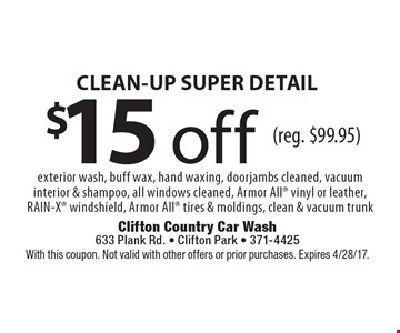 $15 off CLEAN-UP SUPER DETAIL. Exterior wash, buff wax, hand waxing, doorjambs cleaned, vacuum interior & shampoo, all windows cleaned, Armor All vinyl or leather, RAIN-X windshield, Armor All tires & moldings, clean & vacuum trunk (reg. $99.95). With this coupon. Not valid with other offers or prior purchases. Expires 4/28/17.
