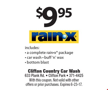 $9.95 RAIN-X includes: - a complete rain-x package- car wash - buff 'n' wax - bottom blast. With this coupon. Not valid with other offers or prior purchases. Expires 6-23-17.