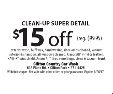 $15 off CLEAN-UP SUPER DETAIL exterior wash, buff wax, hand waxing, doorjambs cleaned, vacuum interior & shampoo, all windows cleaned, Armor All vinyl or leather, RAIN-X windshield, Armor All tires & moldings, clean & vacuum trunk(reg. $99.95) . With this coupon. Not valid with other offers or prior purchases. Expires 8/25/17.