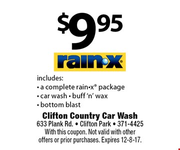 $9.95 RAIN-X. Includes: - a complete rain-x package- car wash - buff 'n' wax - bottom blast. With this coupon. Not valid with other offers or prior purchases. Expires 12-8-17.