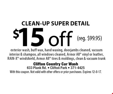 $15 off CLEAN-UP SUPER DETAIL. Exterior wash, buff wax, hand waxing, doorjambs cleaned, vacuum interior & shampoo, all windows cleaned, Armor All vinyl or leather, RAIN-X windshield, Armor All tires & moldings, clean & vacuum trunk (reg. $99.95). With this coupon. Not valid with other offers or prior purchases. Expires 12-8-17.