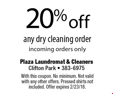 20% off any dry cleaning order incoming orders only. With this coupon. No minimum. Not valid with any other offers. Pressed shirts not included. Offer expires 2/23/18.