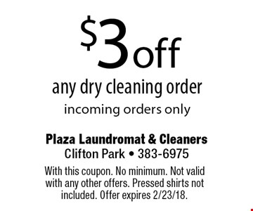 $3 off any dry cleaning order incoming orders only. With this coupon. No minimum. Not valid with any other offers. Pressed shirts not included. Offer expires 2/23/18.