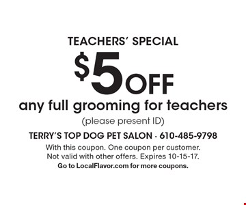 Teachers' Special. $5 Off any full grooming for teachers (please present ID). With this coupon. One coupon per customer. Not valid with other offers. Expires 10-15-17. Go to LocalFlavor.com for more coupons.