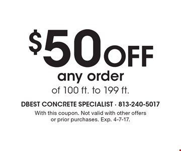 $50 off any order of 100 ft. to 199 ft. With this coupon. Not valid with other offers or prior purchases. Exp. 4-7-17.