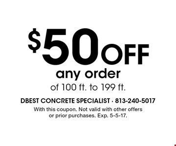 $50 OFF any order of 100 ft. to 199 ft.. With this coupon. Not valid with other offersor prior purchases. Exp. 5-5-17.