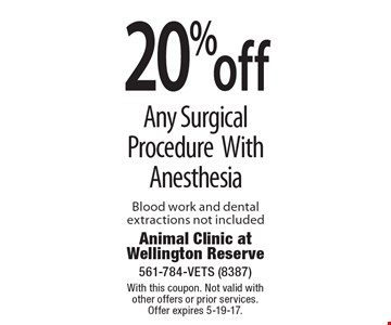 20% off Any Surgical Procedure With Anesthesia Blood work and dental extractions not included. With this coupon. Not valid with other offers or prior services. Offer expires 5-19-17.