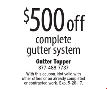 $500 off complete gutter system. With this coupon. Not valid with other offers or on already completed or contracted work. Exp. 5-26-17.