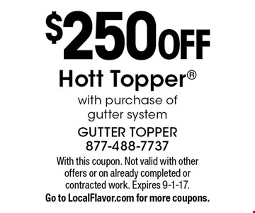 $250 OFF Hott Topper with purchase of gutter system. With this coupon. Not valid with other offers or on already completed or contracted work. Expires 9-1-17. Go to LocalFlavor.com for more coupons.