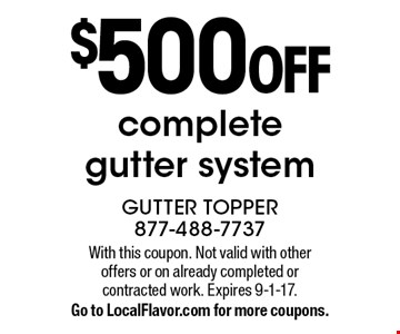 $500 OFF complete gutter system. With this coupon. Not valid with other offers or on already completed or contracted work. Expires 9-1-17. Go to LocalFlavor.com for more coupons.