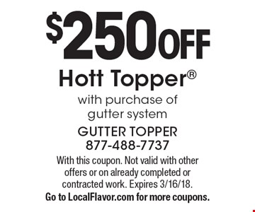 $250 off Hott Topper with purchase of gutter system. With this coupon. Not valid with other offers or on already completed or contracted work. Expires 3/16/18. Go to LocalFlavor.com for more coupons.