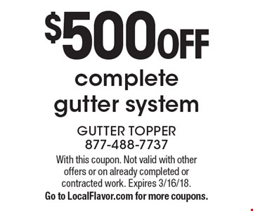 $500 off complete gutter system. With this coupon. Not valid with other offers or on already completed or contracted work. Expires 3/16/18. Go to LocalFlavor.com for more coupons.