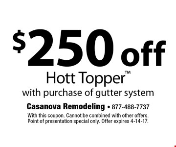 $250 off Hott Topper with purchase of gutter system. With this coupon. Cannot be combined with other offers. Point of presentation special only. Offer expires 4-14-17.