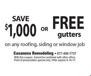SAVE $1,000 OR  FREE gutters on any roofing, siding or window job. With this coupon. Cannot be combined with other offers. Point of presentation special only. Offer expires 6-16-17.