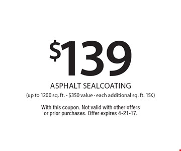$139 asphalt sealcoating(up to 1200 sq. ft. - $350 value - each additional sq. ft. 15¢). With this coupon. Not valid with other offers or prior purchases. Offer expires 4-21-17.