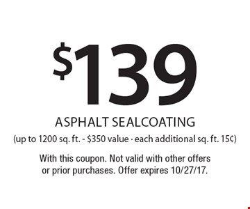 $139 asphalt sealcoating (up to 1200 sq. ft. - $350 value - each additional sq. ft. 15¢). With this coupon. Not valid with other offers or prior purchases. Offer expires 10/27/17.