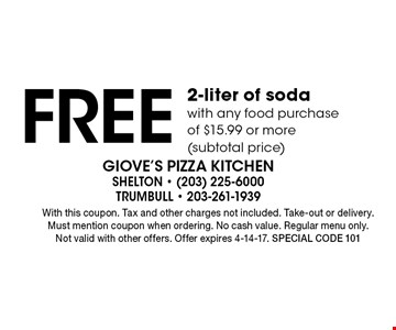Free 2-liter of soda with any food purchase of $15.99 or more (subtotal price). With this coupon. Tax and other charges not included. Take-out or delivery. Must mention coupon when ordering. No cash value. Regular menu only. Not valid with other offers. Offer expires 4-14-17. Special code 101
