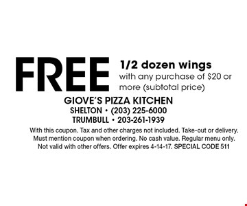 Free 1/2 dozen wings with any purchase of $20 or more (subtotal price). With this coupon. Tax and other charges not included. Take-out or delivery. Must mention coupon when ordering. No cash value. Regular menu only. Not valid with other offers. Offer expires 4-14-17. Special code 511