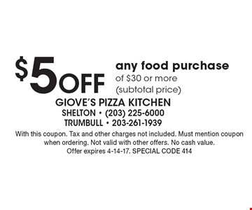 $5 off any food purchase of $30 or more (subtotal price). With this coupon. Tax and other charges not included. Must mention coupon when ordering. Not valid with other offers. No cash value. Offer expires 4-14-17. Special code 414