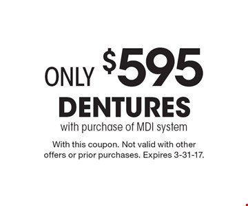 Only $595 for Dentures with purchase of MDI system . With this coupon. Not valid with other offers or prior purchases. Expires 3-31-17.