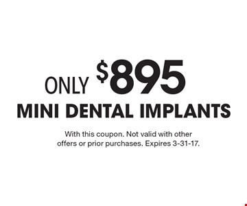 Only $895 for Mini Dental Implants . With this coupon. Not valid with other offers or prior purchases. Expires 3-31-17.