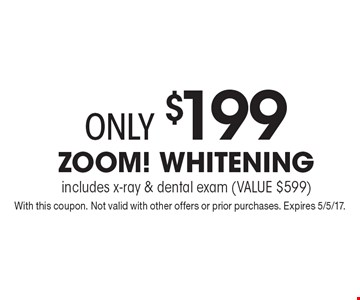 only $199 Zoom! Whitening includes x-ray & dental exam (VALUE $599). With this coupon. Not valid with other offers or prior purchases. Expires 5/5/17.