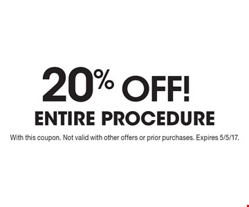 20% OFF! entire procedure. With this coupon. Not valid with other offers or prior purchases. Expires 5/5/17.