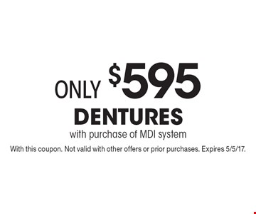 only $595 Dentures with purchase of MDI system. With this coupon. Not valid with other offers or prior purchases. Expires 5/5/17.