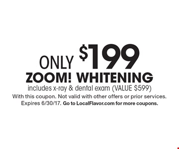 Zoom! Whitening only $199. Includes x-ray & dental exam (VALUE $599). With this coupon. Not valid with other offers or prior services. Expires 6/30/17. Go to LocalFlavor.com for more coupons.
