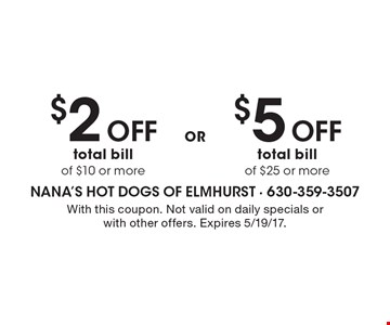$5 Off total bill of $25 or more. $2 Off total bill of $10 or more. With this coupon. Not valid on daily specials or with other offers. Expires 5/19/17.