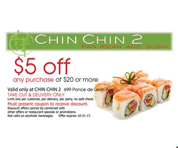 $5 off any purchase of $20 or more. Valid at CHIN CHIN 2 699 Ponce de Leon Ave. TAKE OUT & DELIVERY ONLY. Limit one per customer, per delivery, per party, no split check. Must present coupon to receive discount. Discount offers cannot be combined with other offers or restaurant specials or promotions. Not valid on alcoholic beverages. Offer expires 10-31-17.