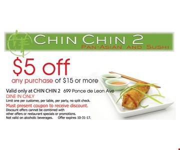 $5 off any purchase of $15 or more. Valid at CHIN CHIN 2 699 Ponce de Leon Ave. DINE IN ONLY. Limit one per customer, per delivery, per party, no split check. Must present coupon to receive discount. Discount offers cannot be combined with other offers or restaurant specials or promotions. Not valid on alcoholic beverages. Offer expires 10-31-17.