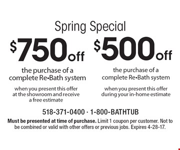 Spring Special $750 off the purchase of a complete Re-Bath system when you present this offer at the showroom and receive a free estimate OR $500 off the purchase of a complete Re-Bath system when you present this offer during your in-home estimate. Must be presented at time of purchase. Limit 1 coupon per customer. Not to be combined or valid with other offers or previous jobs. Expires 4-28-17.