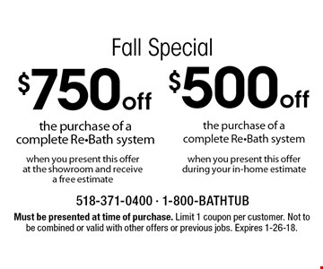 Fall Special $750 off the purchase of a complete Re-Bath system when you present this offer at the showroom and receive a free estimate. $500 off the purchase of a complete Re-Bath system when you present this offer during your in-home estimate. Must be presented at time of purchase. Limit 1 coupon per customer. Not to be combined or valid with other offers or previous jobs. Expires 1-26-18.