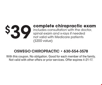 $39 complete chiropractic exam. Includes consultation with the doctor, spinal exam and x-rays if needed not valid with Medicare patients ($200 value). With this coupon. No obligation. Good for each member of the family. Not valid with other offers or prior services. Offer expires 4-21-17.