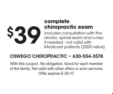 $39 complete chiropractic exam. Includes consultation with the doctor, spinal exam and x-rays if needed. Not valid with Medicare patients ($200 value). With this coupon. No obligation. Good for each member of the family. Not valid with other offers or prior services. Offer expires 6-30-17.