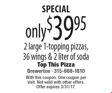 SPECIAL. Only $39.95 for 2 large 1-topping pizzas, 36 wings & 2 liter of soda. With this coupon. One coupon per visit. Not valid with other offers. Offer expires 3/31/17.