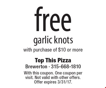 Free garlic knots with purchase of $10 or more. With this coupon. One coupon per visit. Not valid with other offers. Offer expires 3/31/17.