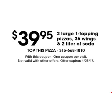 $39.95 2 large 1-topping pizzas, 36 wings & 2 liter of soda. With this coupon. One coupon per visit. Not valid with other offers. Offer expires 4/28/17.