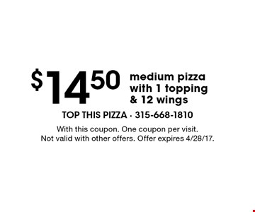 $14.50 medium pizza with 1 topping & 12 wings. With this coupon. One coupon per visit. Not valid with other offers. Offer expires 4/28/17.