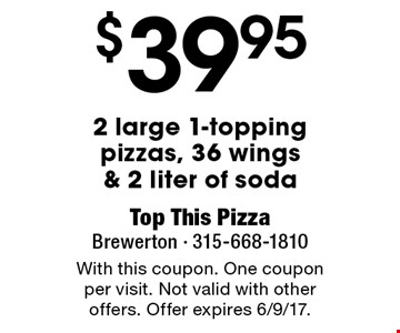 $39.95 2 large 1-topping pizzas, 36 wings & 2 liter of soda. With this coupon. One coupon per visit. Not valid with other offers. Offer expires 6/9/17.