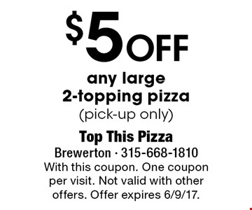 $5 Off any large 2-topping pizza (pick-up only). With this coupon. One coupon per visit. Not valid with other offers. Offer expires 6/9/17.